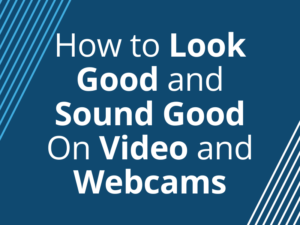How to Look Good and Sound Good On Video and Webcams