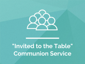 Invited to the Table – Communion Service