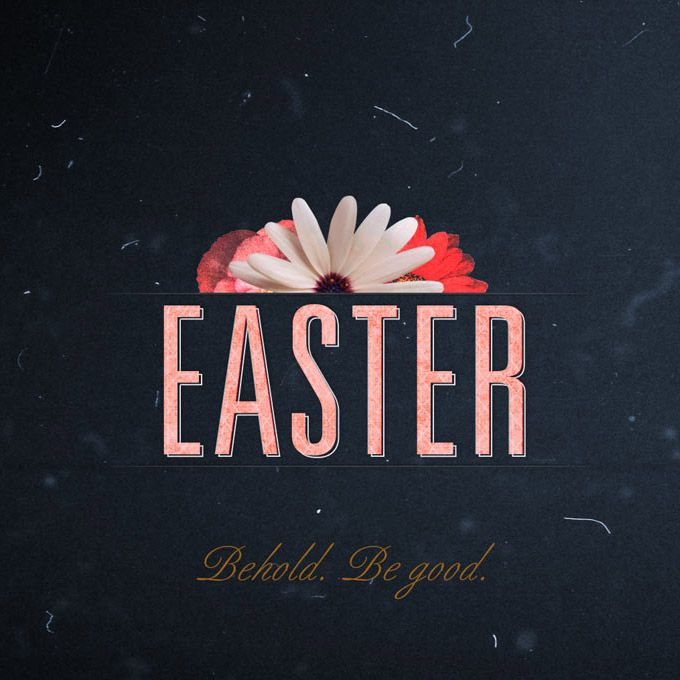 Easter 2012: Behold. Be Good.